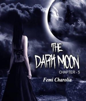 THE DARK MOON - 5 By Femi charolia