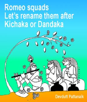 Romeo squads  Let's rename them after Kichaka or Dandaka By Devdutt Pattanaik