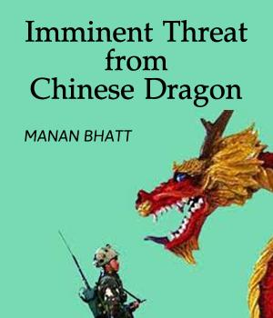 Imminent Threat from Chinese Dragon By MANAN BHATT
